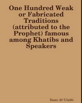 One Hundred famous Weak or Fabricated Traditions attributed to the Prophet