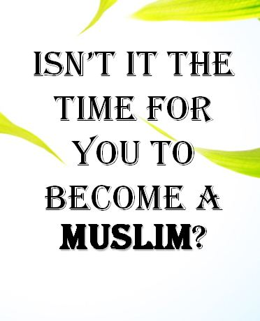 ISN'T IT THE TIME FOR YOU TO BECOME A MUSLIM?