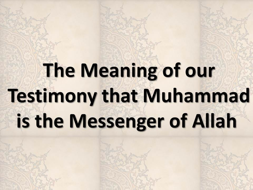 The Meaning of our Testimony that Muhammad is the Messenger of Allah