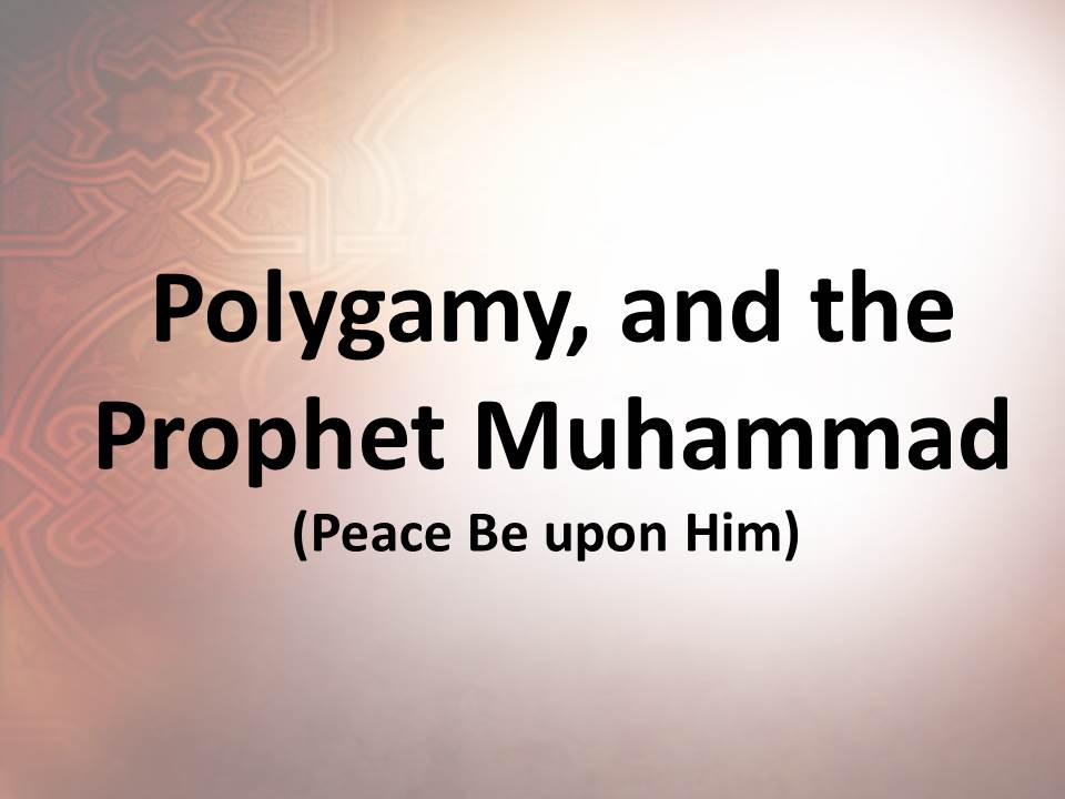 Polygamy, and the Prophet Muhammad (Peace Be upon Him)