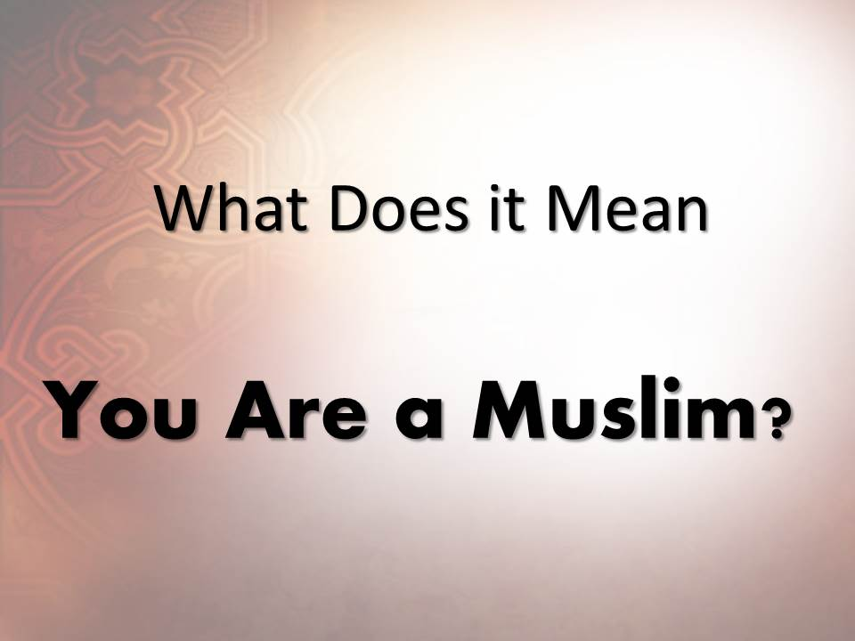What Does it Mean : You Are a Muslim ?