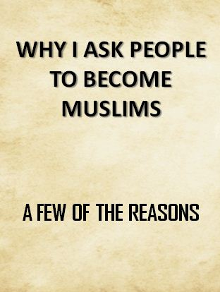 WHY I ASK PEOPLE TO BECOME MUSLIMS: A FEW OF THE REASONS