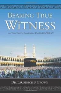 "Bearing True Witness: ""Now that I Found Islam, What do I do With it?"""